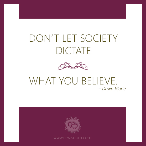 Don't Let Society Dictate What You Believe - www.cswisdom.com